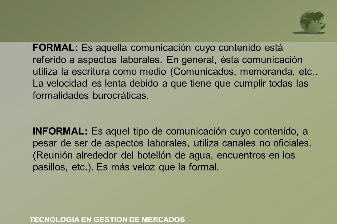 FORMAL: Es aquella comunicación cuyo contenido está referido a aspectos laborales. En general, ésta comunicación utiliza la escritura como medio (Comunicados, memoranda, etc.. La velocidad es lenta debido a que tiene que cumplir todas las formalidades burocráticas. INFORMAL: Es aquel tipo de comunicación cuyo contenido, a pesar de ser de aspectos laborales, utiliza canales no oficiales. (Reunión alrededor del botellón de agua, encuentros en los pasillos, etc.). Es más veloz que la formal.
