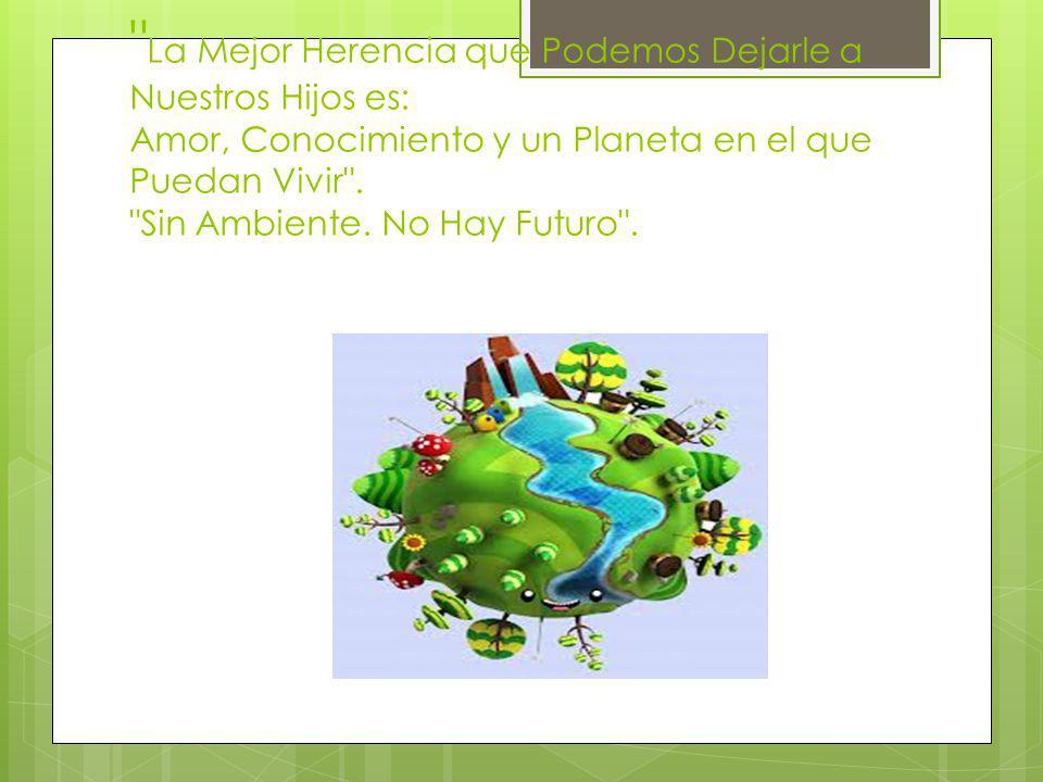 La Mejor Herencia que Podemos Dejarle a Nuestros Hijos es: Amor, Conocimiento y un Planeta en el que Puedan Vivir .