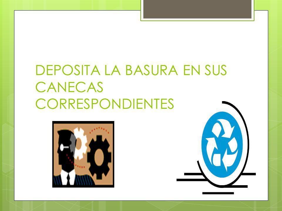 DEPOSITA LA BASURA EN SUS CANECAS CORRESPONDIENTES
