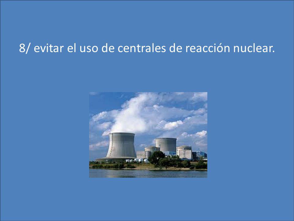 8/ evitar el uso de centrales de reacción nuclear.