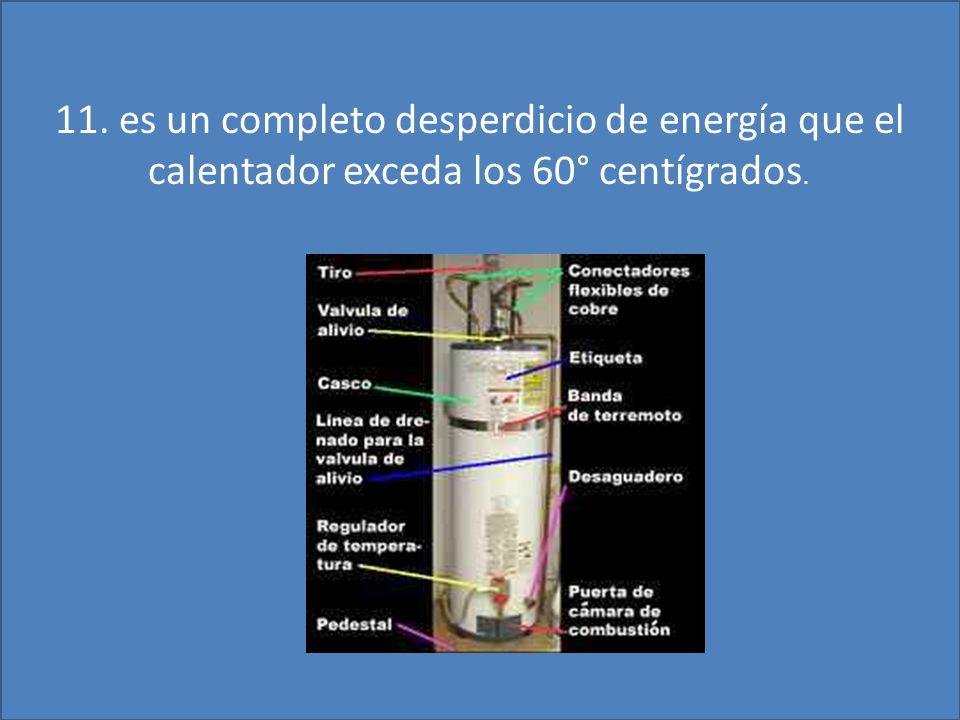 11. es un completo desperdicio de energía que el calentador exceda los 60° centígrados.