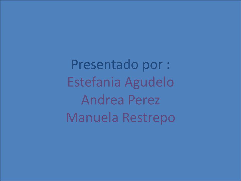 Presentado por : Estefania Agudelo Andrea Perez Manuela Restrepo