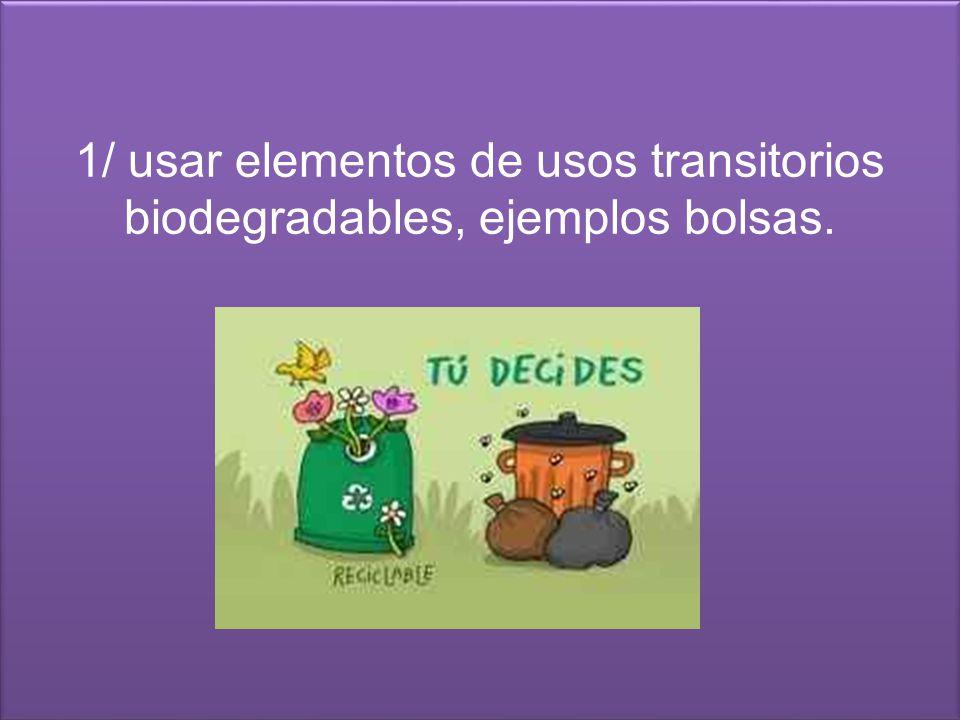 1/ usar elementos de usos transitorios biodegradables, ejemplos bolsas.
