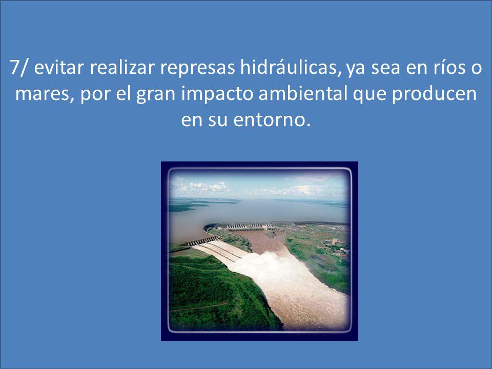 7/ evitar realizar represas hidráulicas, ya sea en ríos o mares, por el gran impacto ambiental que producen en su entorno.