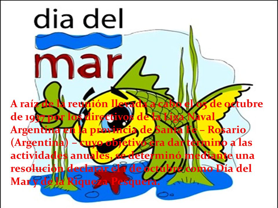 A raíz de la reunión llevada a cabo el 05 de octubre de 1937 por los directivos de la Liga Naval Argentina en la provincia de Santa Fe – Rosario (Argentina) – cuyo objetivo era dar término a las actividades anuales, se determinó mediante una resolución declarar el 1 de octubre como Día del Mar y de la Riqueza Pesquera.