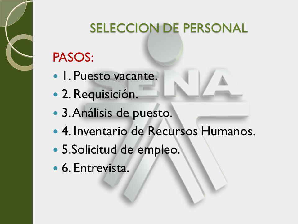 SELECCION DE PERSONAL PASOS: 1. Puesto vacante. 2. Requisición. 3. Análisis de puesto. 4. Inventario de Recursos Humanos.