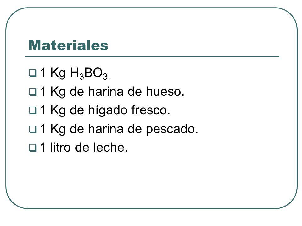 Materiales 1 Kg H3BO3. 1 Kg de harina de hueso. 1 Kg de hígado fresco.