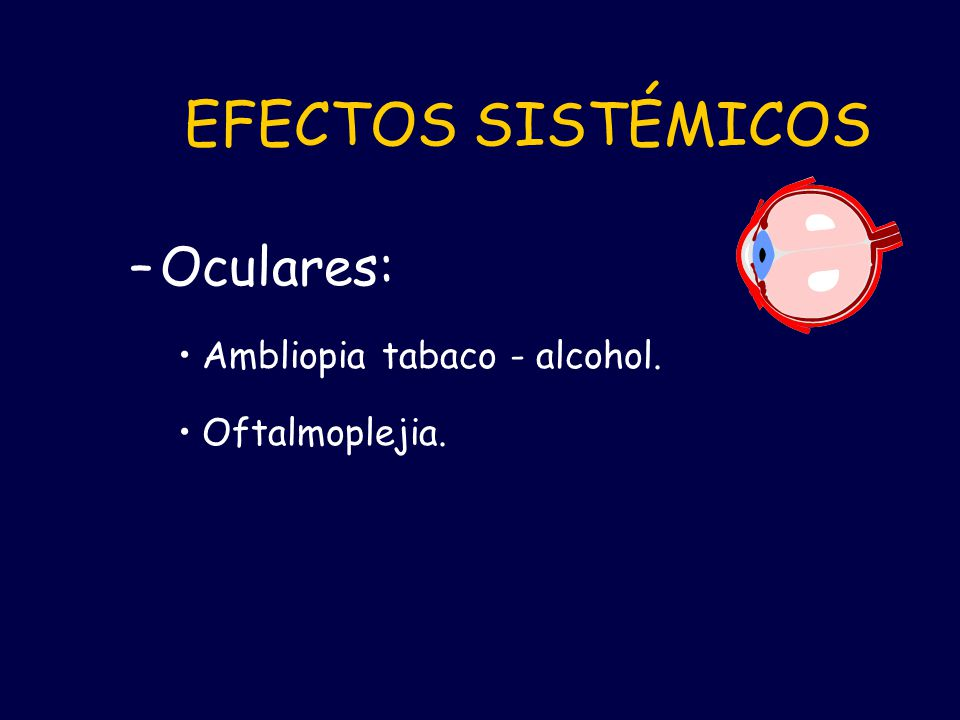 EFECTOS SISTÉMICOS Oculares: Ambliopia tabaco - alcohol.