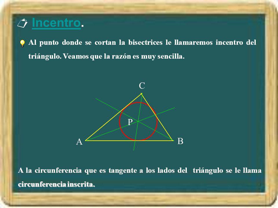  Incentro. Al punto donde se cortan la bisectrices le llamaremos incentro del triángulo. Veamos que la razón es muy sencilla.