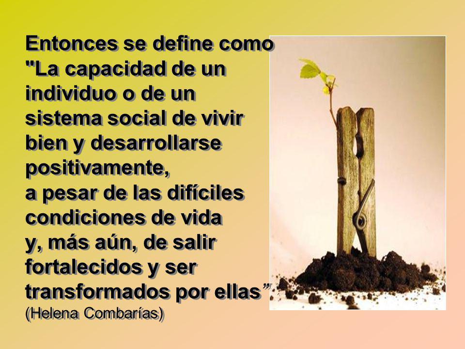 Entonces se define como La capacidad de un individuo o de un sistema social de vivir bien y desarrollarse positivamente, a pesar de las difíciles condiciones de vida y, más aún, de salir fortalecidos y ser transformados por ellas (Helena Combarías)