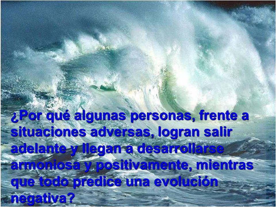 ¿Por qué algunas personas, frente a situaciones adversas, logran salir adelante y llegan a desarrollarse armoniosa y positivamente, mientras que todo predice una evolución negativa