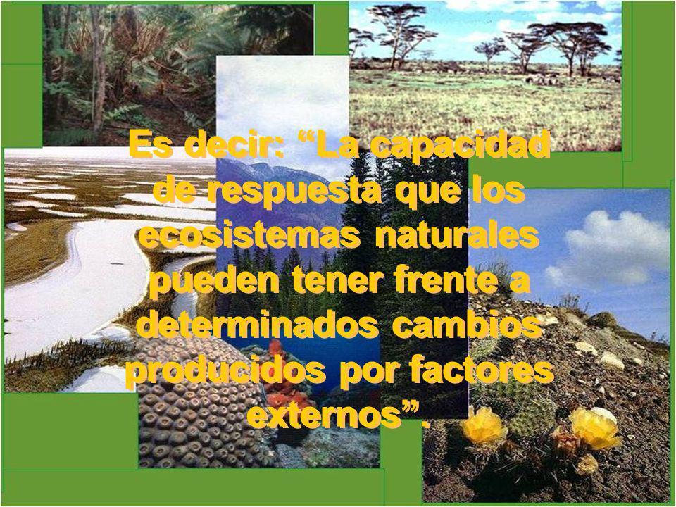 Es decir: La capacidad de respuesta que los ecosistemas naturales pueden tener frente a determinados cambios producidos por factores externos .