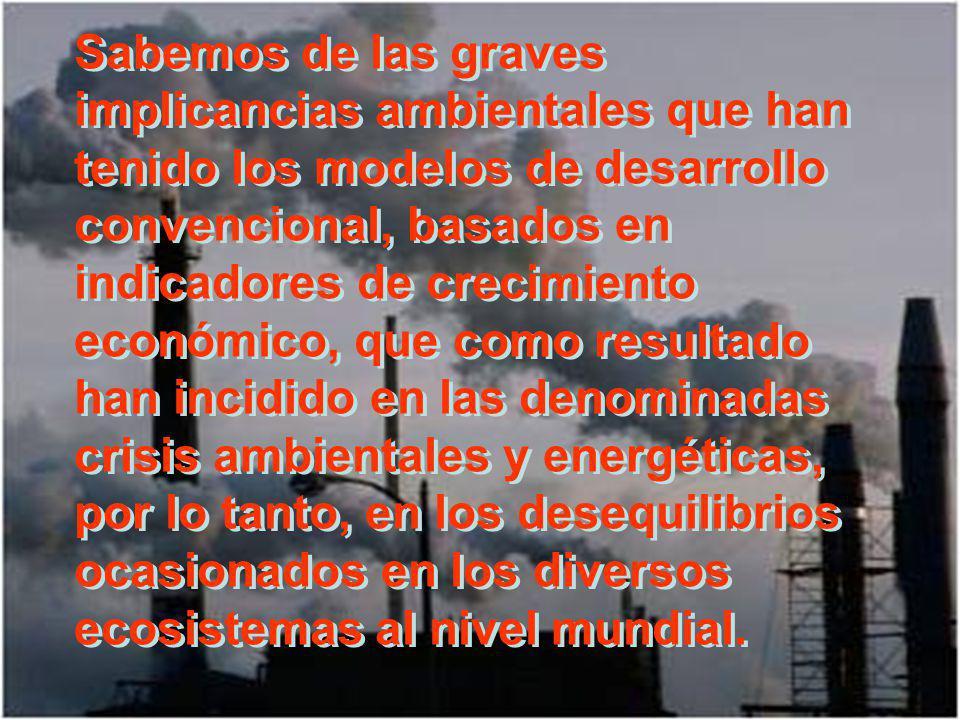 Sabemos de las graves implicancias ambientales que han tenido los modelos de desarrollo convencional, basados en indicadores de crecimiento económico, que como resultado han incidido en las denominadas crisis ambientales y energéticas, por lo tanto, en los desequilibrios ocasionados en los diversos ecosistemas al nivel mundial.