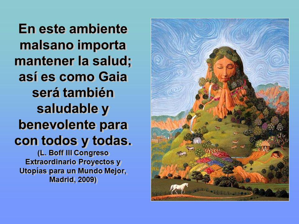 En este ambiente malsano importa mantener la salud; así es como Gaia será también saludable y benevolente para con todos y todas.