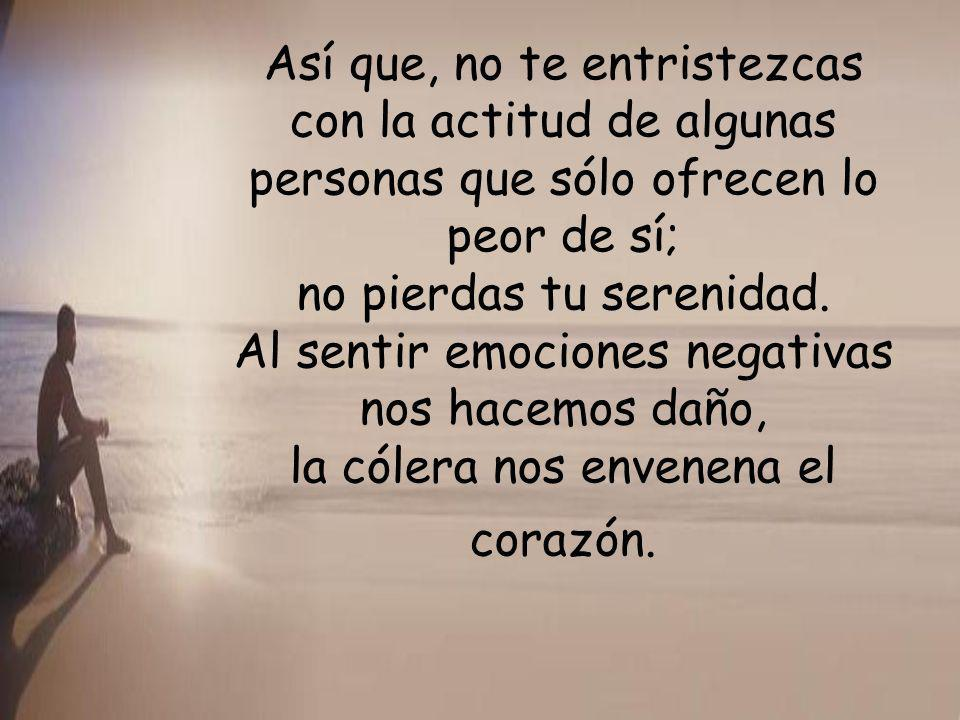 Así que, no te entristezcas con la actitud de algunas personas que sólo ofrecen lo peor de sí; no pierdas tu serenidad.