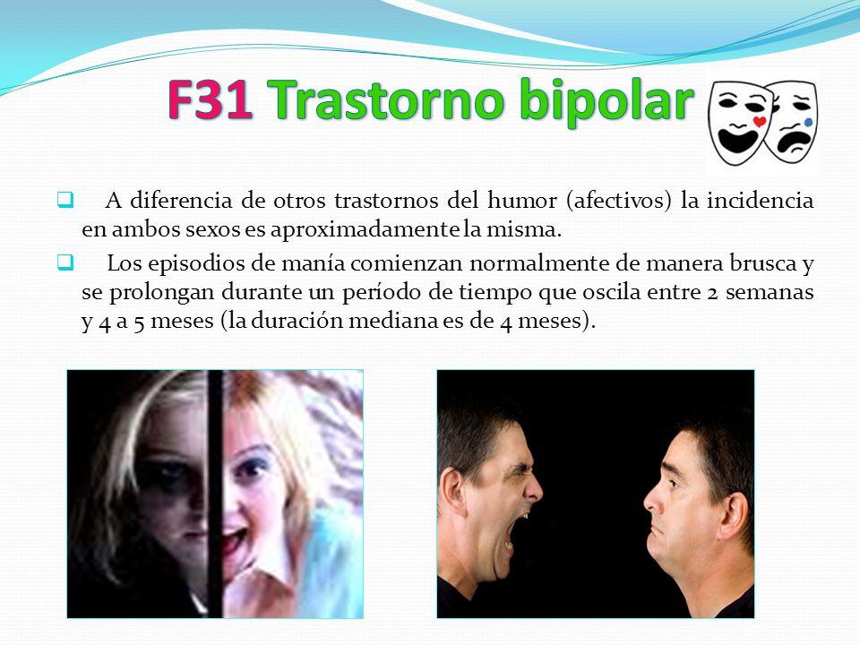 F31 Trastorno bipolar A diferencia de otros trastornos del humor (afectivos) la incidencia en ambos sexos es aproximadamente la misma.