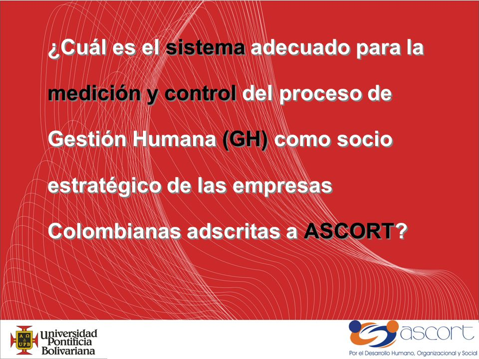 ¿Cuál es el sistema adecuado para la medición y control del proceso de Gestión Humana (GH) como socio estratégico de las empresas Colombianas adscritas a ASCORT