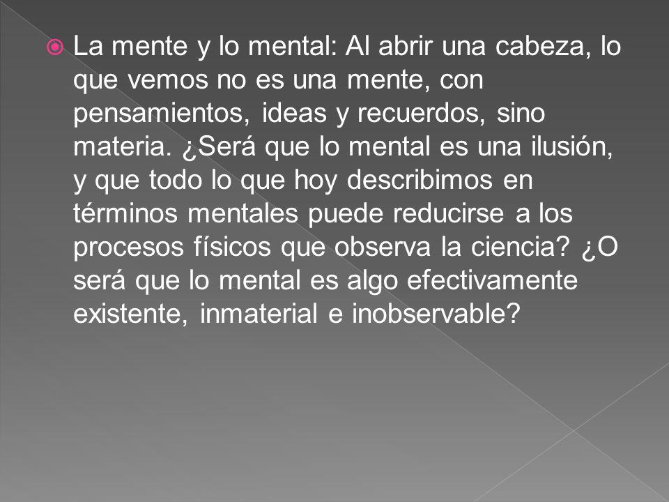 La mente y lo mental: Al abrir una cabeza, lo que vemos no es una mente, con pensamientos, ideas y recuerdos, sino materia.