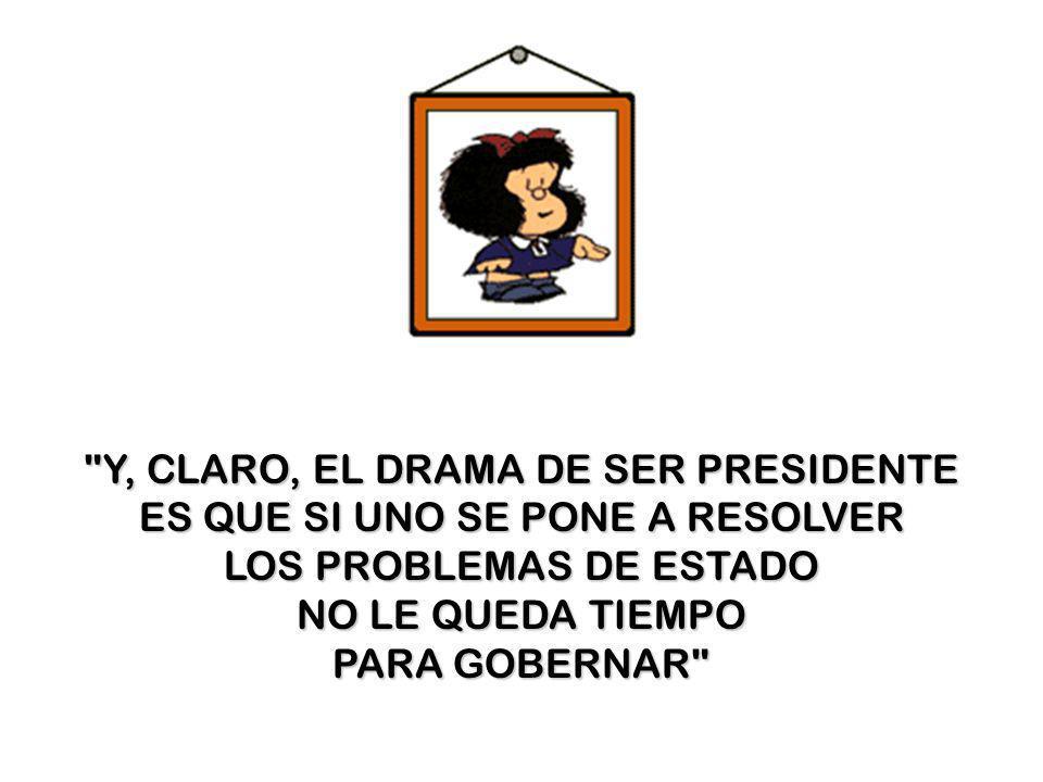 Y, CLARO, EL DRAMA DE SER PRESIDENTE ES QUE SI UNO SE PONE A RESOLVER