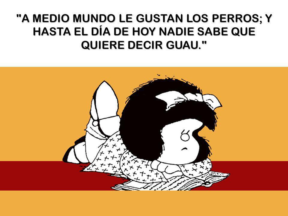 A MEDIO MUNDO LE GUSTAN LOS PERROS; Y HASTA EL DÍA DE HOY NADIE SABE QUE QUIERE DECIR GUAU.