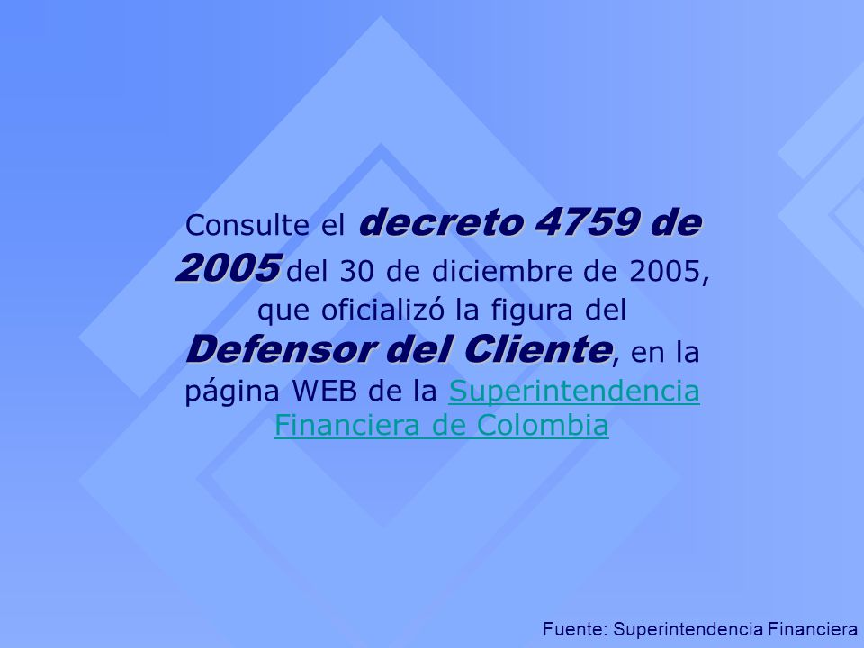 Consulte el decreto 4759 de 2005 del 30 de diciembre de 2005, que oficializó la figura del Defensor del Cliente, en la página WEB de la Superintendencia Financiera de Colombia