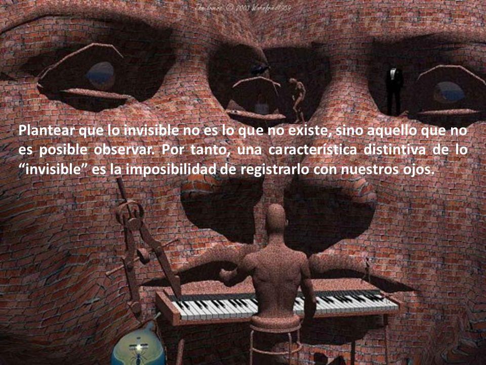 Plantear que lo invisible no es lo que no existe, sino aquello que no es posible observar.