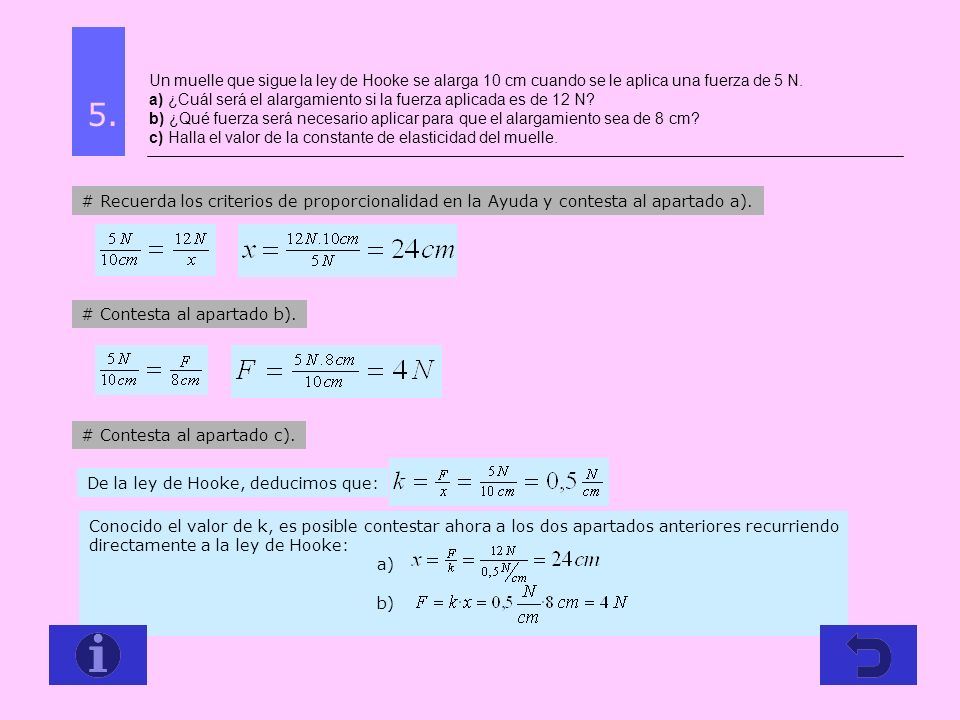 Un muelle que sigue la ley de Hooke se alarga 10 cm cuando se le aplica una fuerza de 5 N. a) ¿Cuál será el alargamiento si la fuerza aplicada es de 12 N b) ¿Qué fuerza será necesario aplicar para que el alargamiento sea de 8 cm c) Halla el valor de la constante de elasticidad del muelle.
