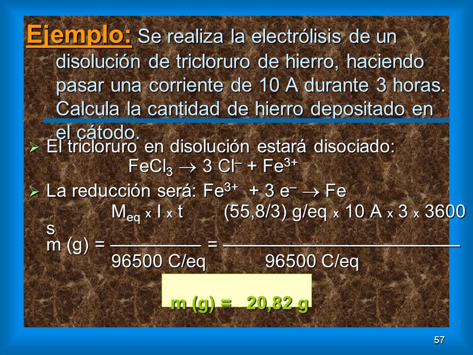 Ejemplo: Se realiza la electrólisis de un disolución de tricloruro de hierro, haciendo pasar una corriente de 10 A durante 3 horas. Calcula la cantidad de hierro depositado en el cátodo.