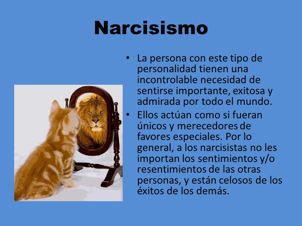Narcisismo La persona con este tipo de personalidad tienen una incontrolable necesidad de sentirse importante, exitosa y admirada por todo el mundo.