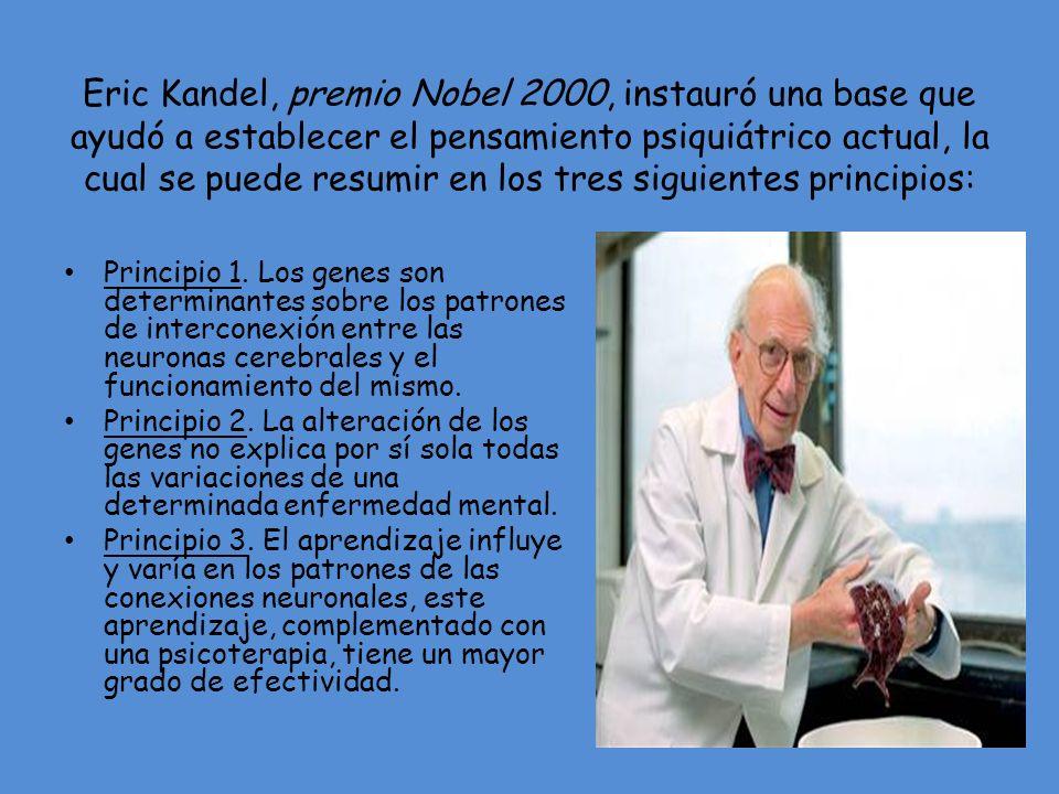 Eric Kandel, premio Nobel 2000, instauró una base que ayudó a establecer el pensamiento psiquiátrico actual, la cual se puede resumir en los tres siguientes principios: