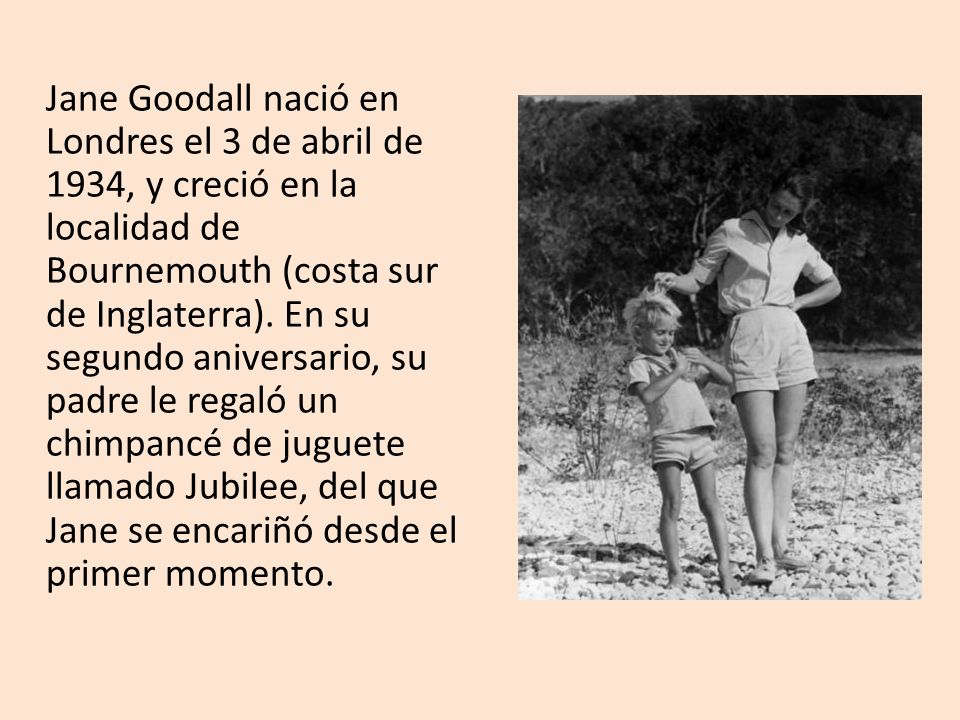 Jane Goodall nació en Londres el 3 de abril de 1934, y creció en la localidad de Bournemouth (costa sur de Inglaterra).