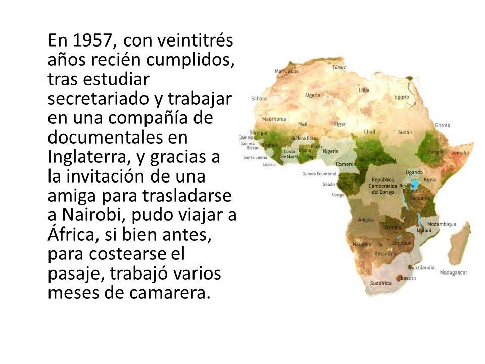 En 1957, con veintitrés años recién cumplidos, tras estudiar secretariado y trabajar en una compañía de documentales en Inglaterra, y gracias a la invitación de una amiga para trasladarse a Nairobi, pudo viajar a África, si bien antes, para costearse el pasaje, trabajó varios meses de camarera.