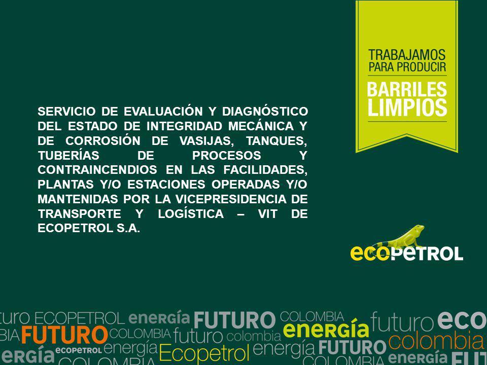 SERVICIO DE EVALUACIÓN Y DIAGNÓSTICO DEL ESTADO DE INTEGRIDAD MECÁNICA Y DE CORROSIÓN DE VASIJAS, TANQUES, TUBERÍAS DE PROCESOS Y CONTRAINCENDIOS EN LAS FACILIDADES, PLANTAS Y/O ESTACIONES OPERADAS Y/O MANTENIDAS POR LA VICEPRESIDENCIA DE TRANSPORTE Y LOGÍSTICA – VIT DE ECOPETROL S.A.