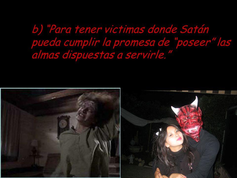 b) Para tener victimas donde Satán pueda cumplir la promesa de poseer las almas dispuestas a servirle.