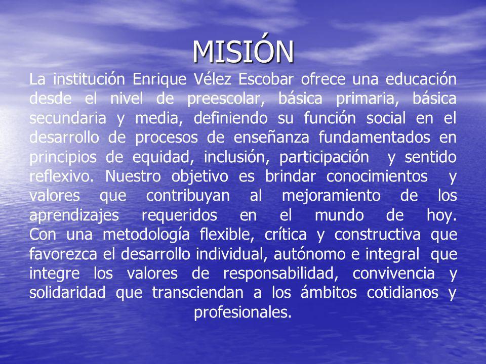 MISIÓN La institución Enrique Vélez Escobar ofrece una educación desde el nivel de preescolar, básica primaria, básica secundaria y media, definiendo su función social en el desarrollo de procesos de enseñanza fundamentados en principios de equidad, inclusión, participación y sentido reflexivo.