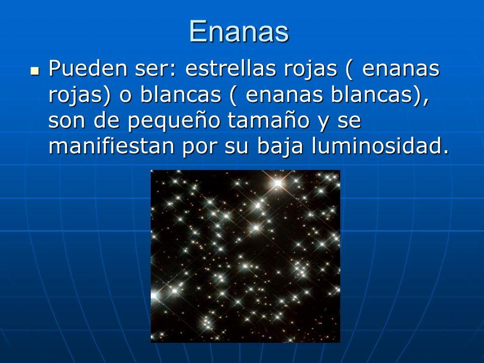 Enanas Pueden ser: estrellas rojas ( enanas rojas) o blancas ( enanas blancas), son de pequeño tamaño y se manifiestan por su baja luminosidad.