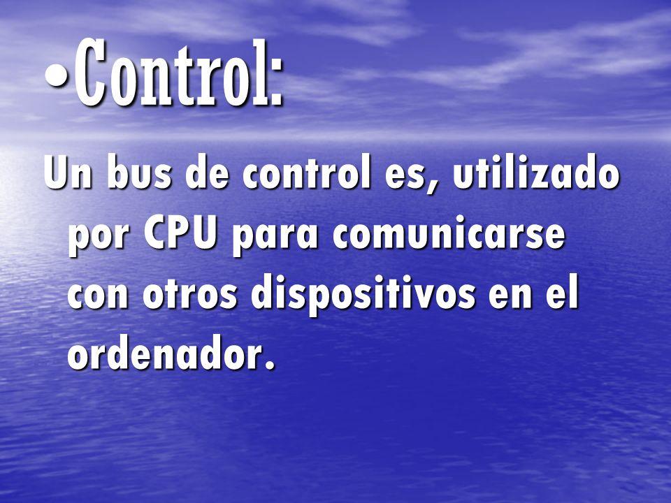 Control: Un bus de control es, utilizado por CPU para comunicarse con otros dispositivos en el ordenador.