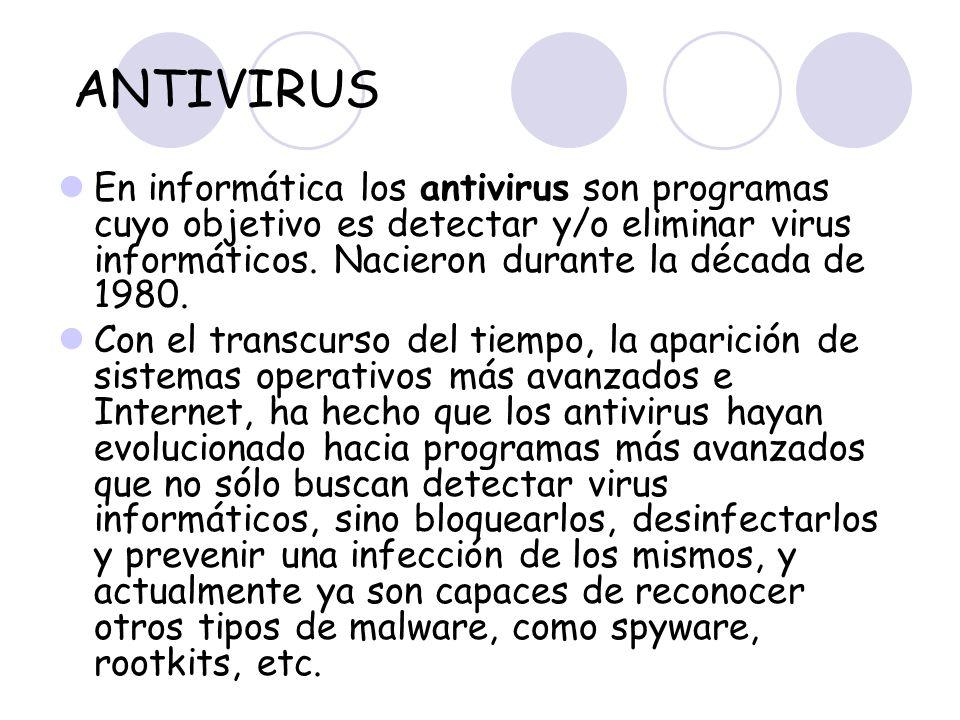 ANTIVIRUS En informática los antivirus son programas cuyo objetivo es detectar y/o eliminar virus informáticos. Nacieron durante la década de 1980.