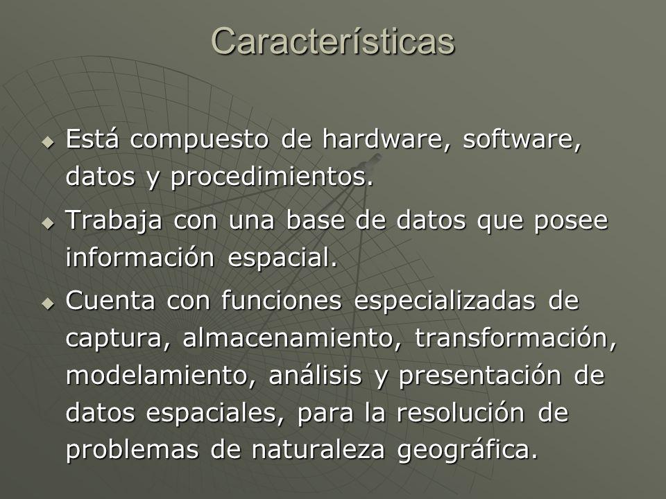 Características Está compuesto de hardware, software, datos y procedimientos. Trabaja con una base de datos que posee información espacial.