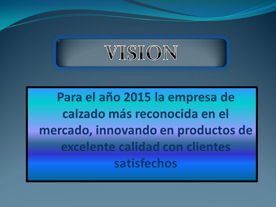 VISION Para el año 2015 la empresa de calzado más reconocida en el mercado, innovando en productos de excelente calidad con clientes satisfechos.