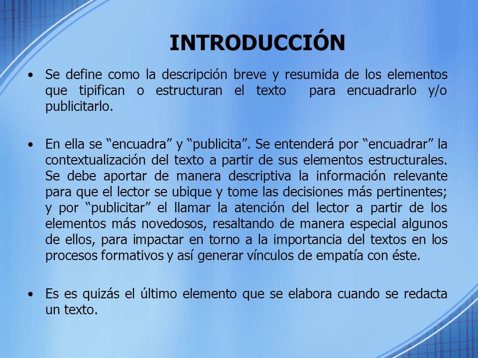 INTRODUCCIÓN Se define como la descripción breve y resumida de los elementos que tipifican o estructuran el texto para encuadrarlo y/o publicitarlo.
