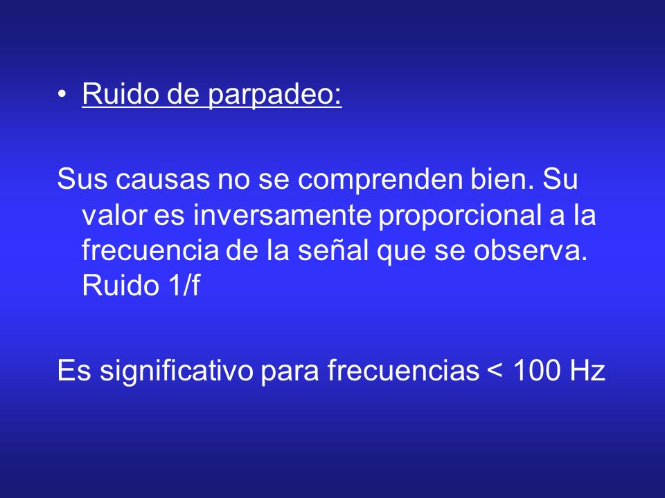 Ruido de parpadeo: Sus causas no se comprenden bien. Su valor es inversamente proporcional a la frecuencia de la señal que se observa. Ruido 1/f.