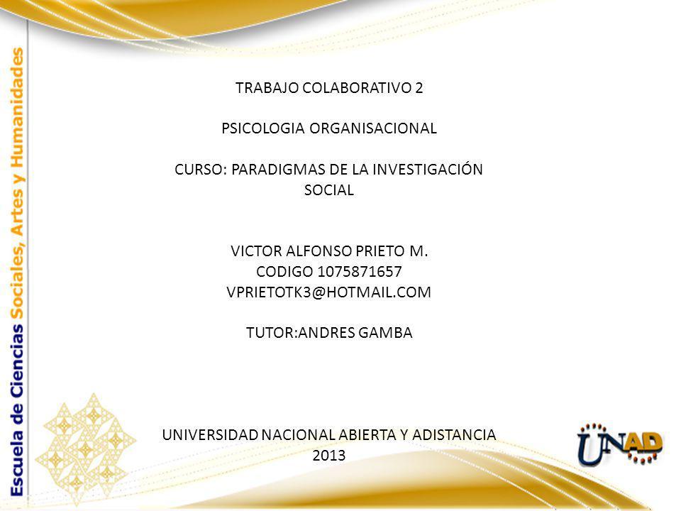 TRABAJO COLABORATIVO 2 PSICOLOGIA ORGANISACIONAL CURSO: PARADIGMAS DE LA INVESTIGACIÓN SOCIAL VICTOR ALFONSO PRIETO M.