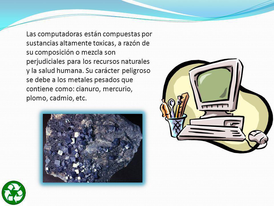 Las computadoras están compuestas por sustancias altamente toxicas, a razón de su composición o mezcla son perjudiciales para los recursos naturales y la salud humana.