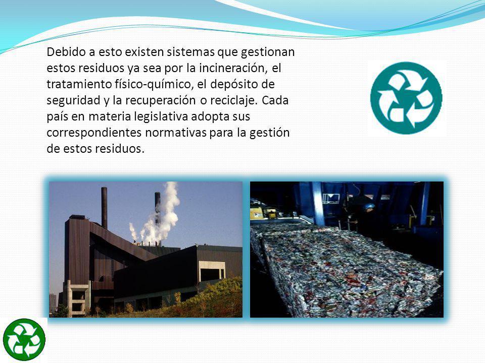 Debido a esto existen sistemas que gestionan estos residuos ya sea por la incineración, el tratamiento físico-químico, el depósito de seguridad y la recuperación o reciclaje.