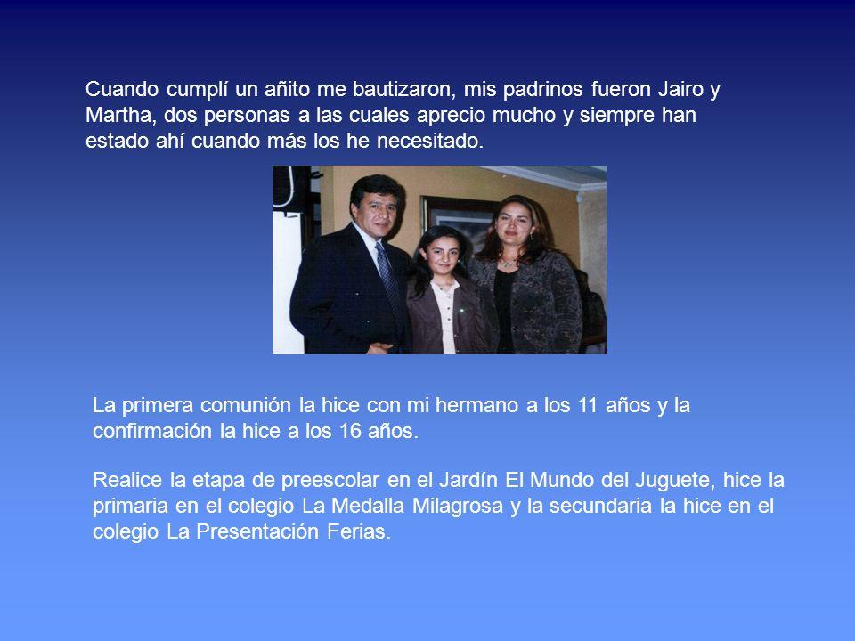 Cuando cumplí un añito me bautizaron, mis padrinos fueron Jairo y Martha, dos personas a las cuales aprecio mucho y siempre han estado ahí cuando más los he necesitado.