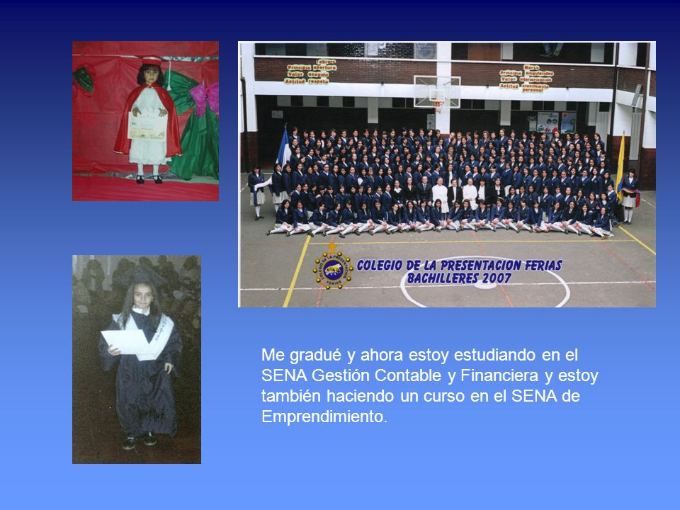 Me gradué y ahora estoy estudiando en el SENA Gestión Contable y Financiera y estoy también haciendo un curso en el SENA de Emprendimiento.