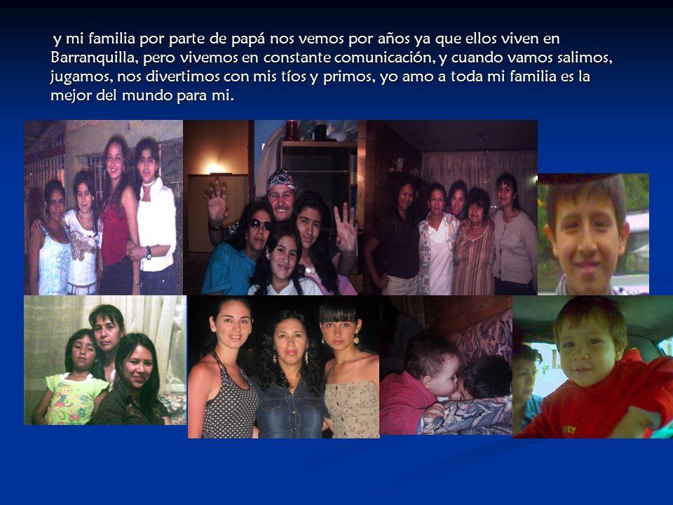 y mi familia por parte de papá nos vemos por años ya que ellos viven en Barranquilla, pero vivemos en constante comunicación, y cuando vamos salimos, jugamos, nos divertimos con mis tíos y primos, yo amo a toda mi familia es la mejor del mundo para mi.