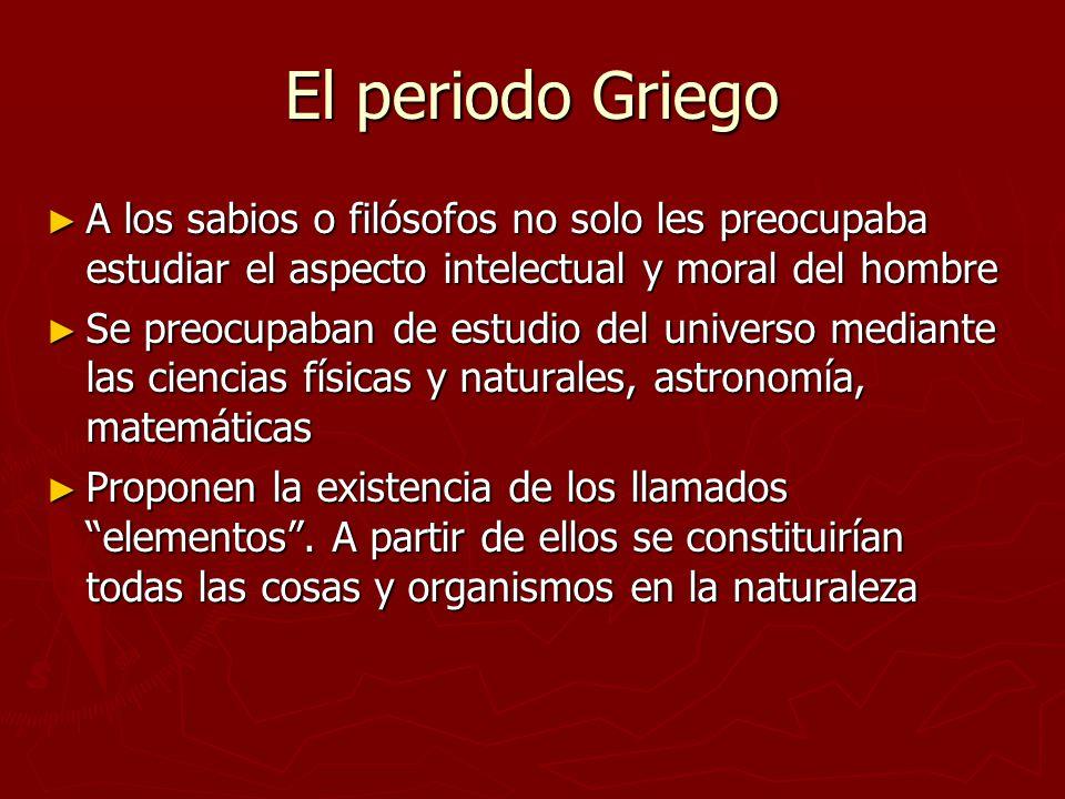 El periodo Griego A los sabios o filósofos no solo les preocupaba estudiar el aspecto intelectual y moral del hombre.