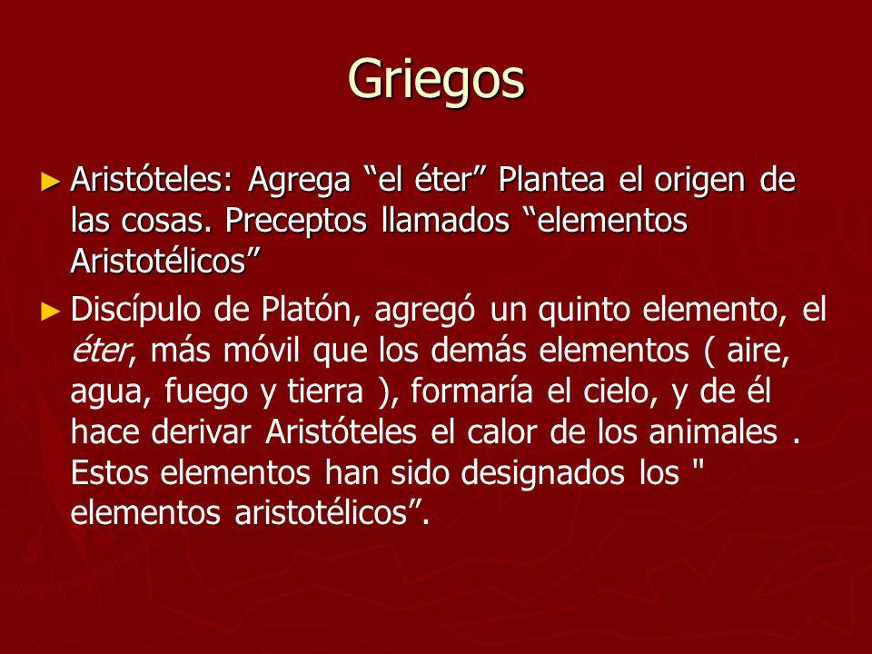 Griegos Aristóteles: Agrega el éter Plantea el origen de las cosas. Preceptos llamados elementos Aristotélicos